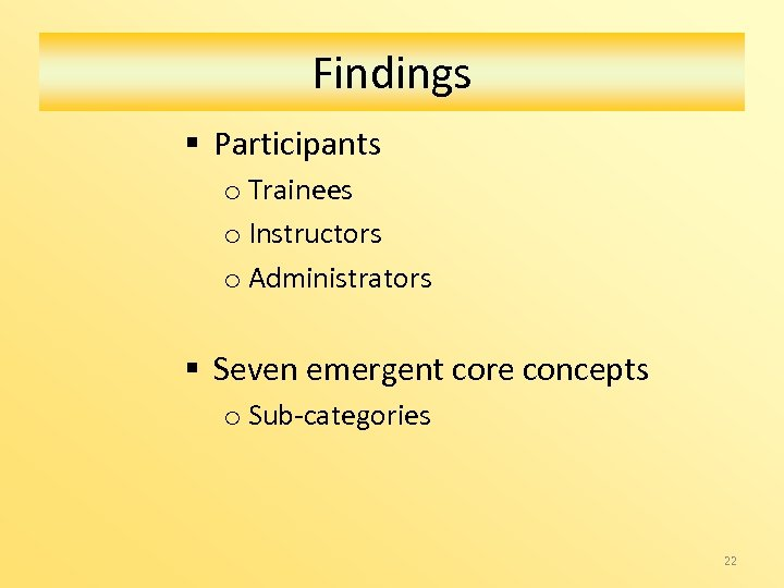 Findings § Participants o Trainees o Instructors o Administrators § Seven emergent core concepts