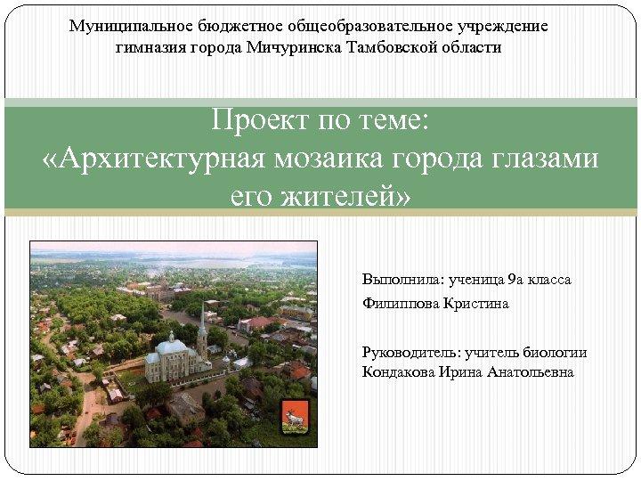 Муниципальное бюджетное общеобразовательное учреждение гимназия города Мичуринска Тамбовской области Проект по теме: «Архитектурная мозаика