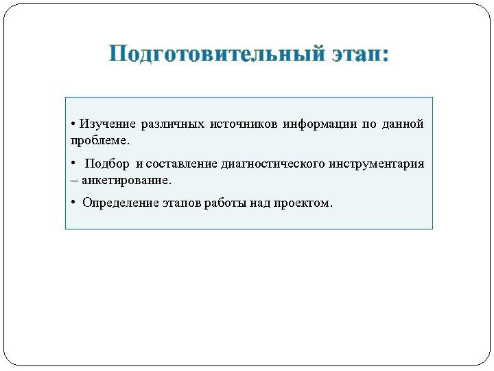 Подготовительный этап: • Изучение различных источников информации по данной проблеме. • Подбор и составление