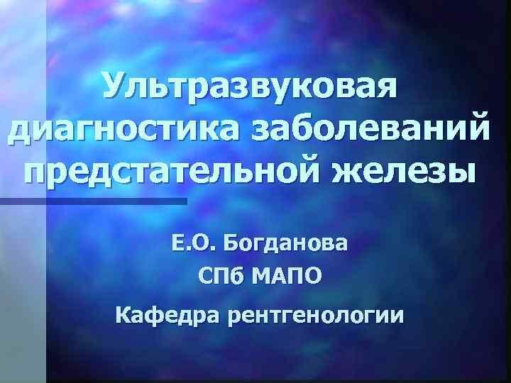 Ультразвуковая диагностика заболеваний предстательной железы Е. О. Богданова СПб МАПО Кафедра рентгенологии