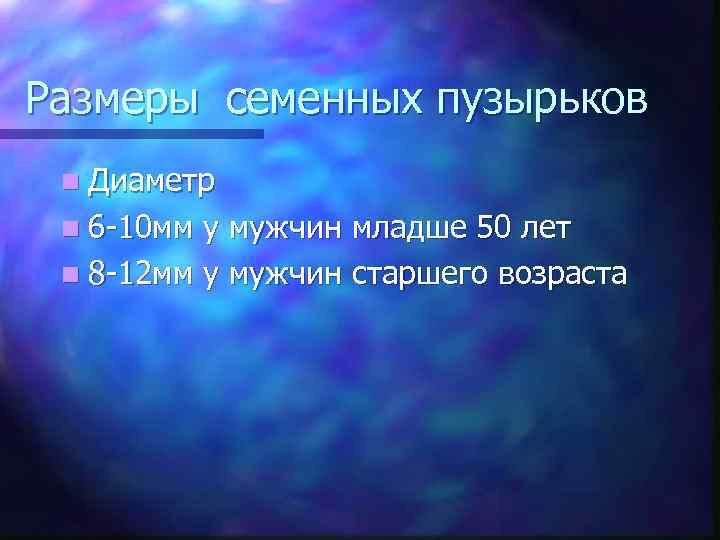Размеры семенных пузырьков n Диаметр n 6 -10 мм у мужчин младше 50 лет