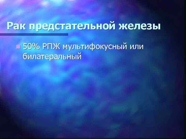 Рак предстательной железы n 50% РПЖ мультифокусный или билатеральный