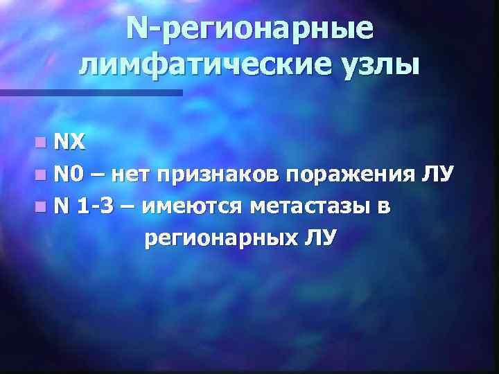 N-регионарные лимфатические узлы n NХ n N 0 – нет признаков поражения ЛУ n