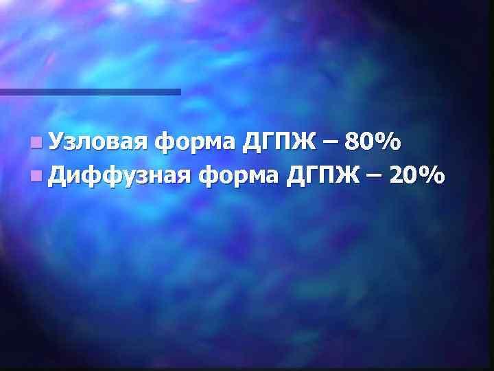 n Узловая форма ДГПЖ – 80% n Диффузная форма ДГПЖ – 20%