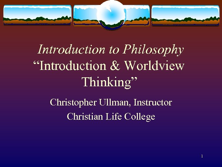 """Introduction to Philosophy """"Introduction & Worldview Thinking"""" Christopher Ullman, Instructor Christian Life College"""