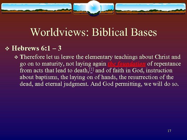 Worldviews: Biblical Bases v Hebrews 6: 1 – 3 v Therefore let us leave