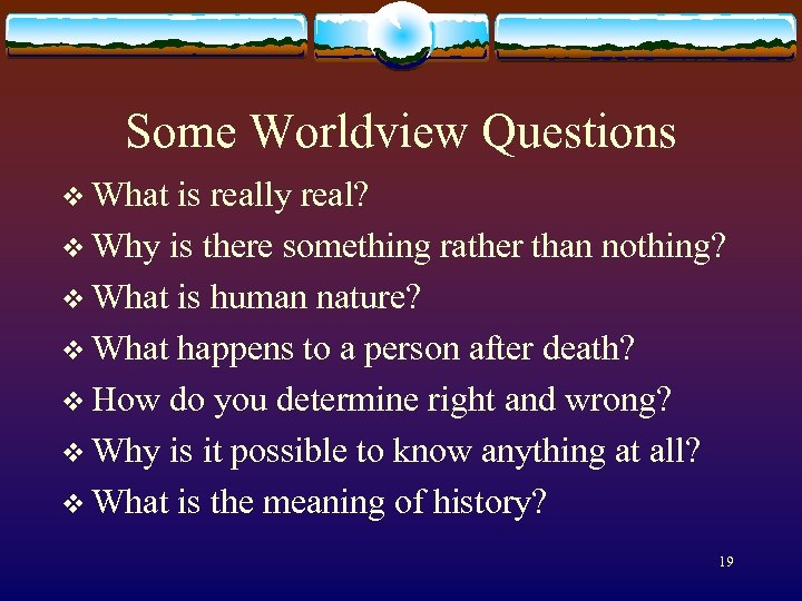 Some Worldview Questions v What is really real? v Why is there something rather