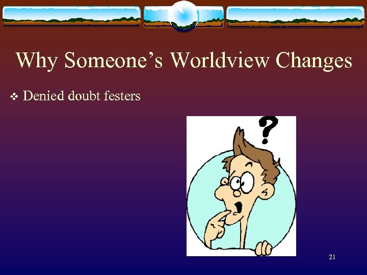 Why Someone's Worldview Changes v Denied doubt festers 21