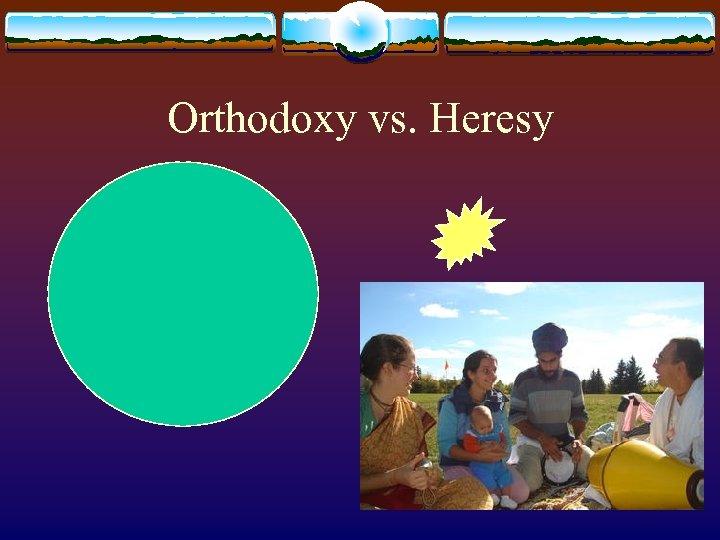 Orthodoxy vs. Heresy 25