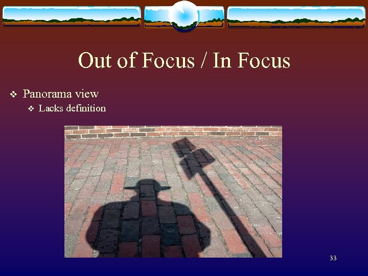Out of Focus / In Focus v Panorama view v Lacks definition 33