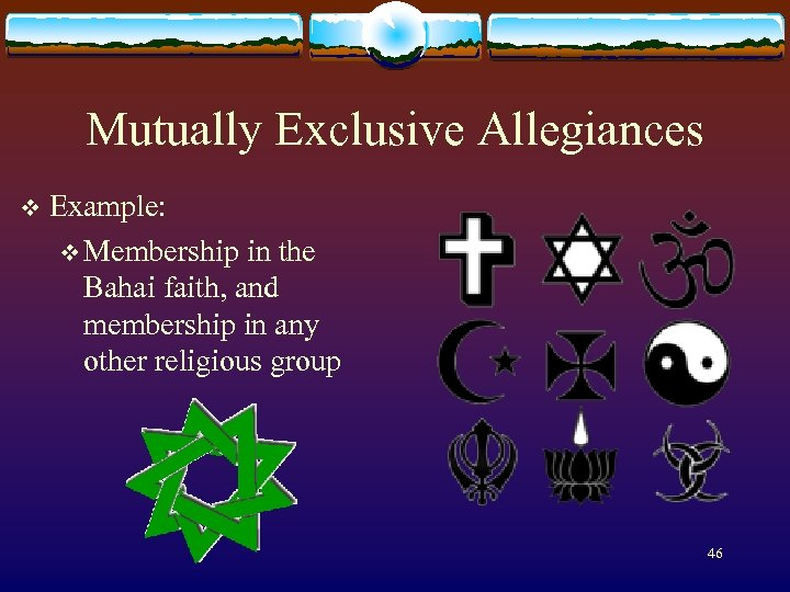 Mutually Exclusive Allegiances v Example: v Membership in the Bahai faith, and membership in