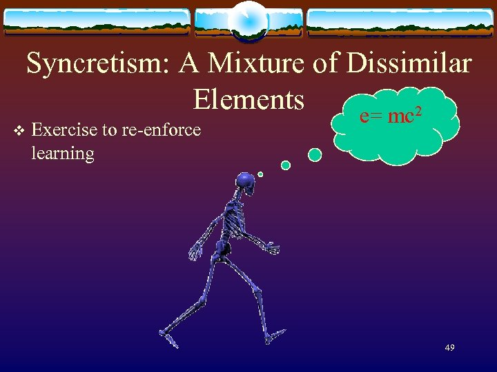 Syncretism: A Mixture of Dissimilar Elements e= mc 2 v Exercise to re-enforce learning