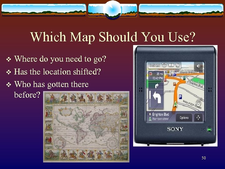 Which Map Should You Use? Where do you need to go? v Has the