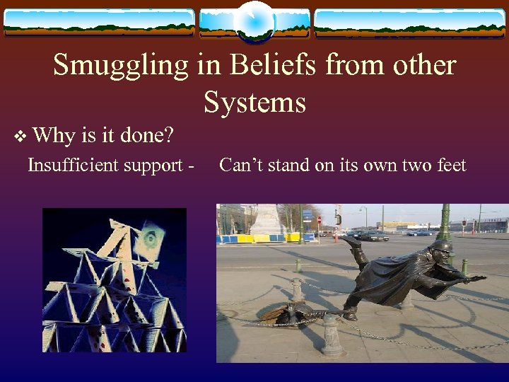 Smuggling in Beliefs from other Systems v Why is it done? Insufficient support -