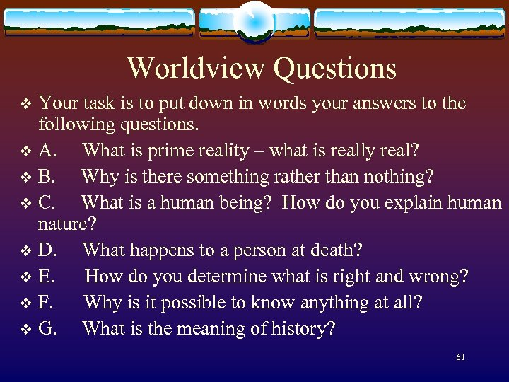 Worldview Questions Your task is to put down in words your answers to the