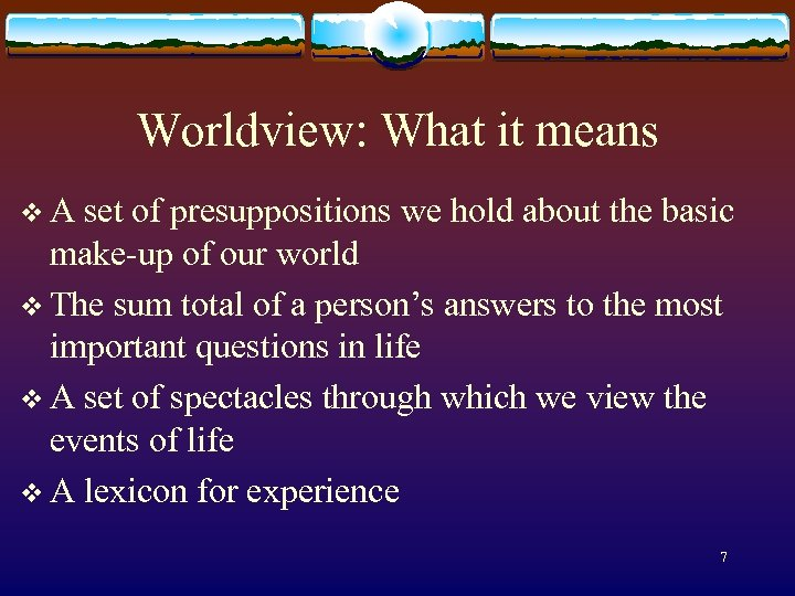 Worldview: What it means v A set of presuppositions we hold about the basic