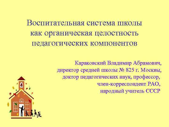 Воспитательная система школы как органическая целостность педагогических компонентов Караковский Владимир Абрамович, директор средней школы