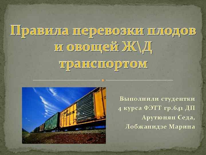 Правила перевозки плодов и овощей ЖД транспортом Выполнили студентки 4 курса ФЭТТ гр. 641