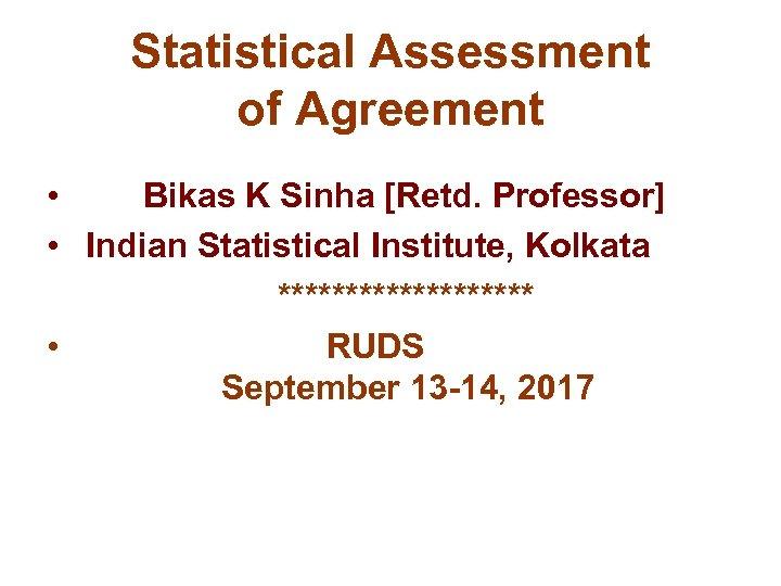 Statistical Assessment of Agreement • Bikas K Sinha [Retd. Professor] • Indian Statistical Institute,