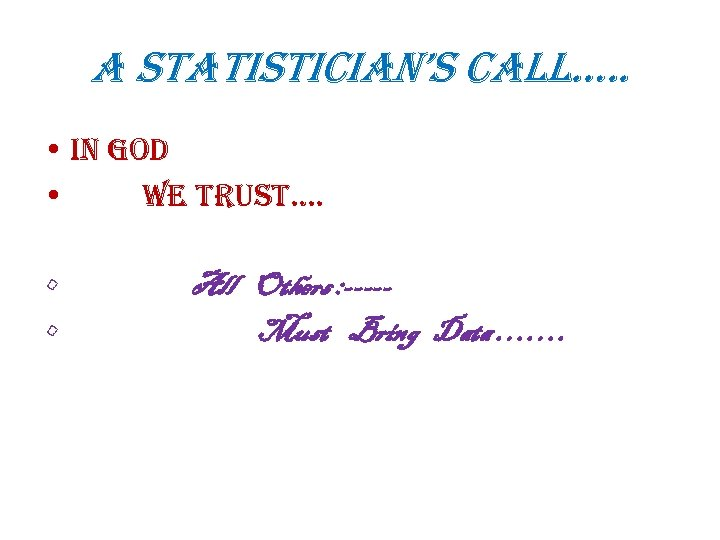 a statistician's call…. . • In God • We trust…. • • All Others