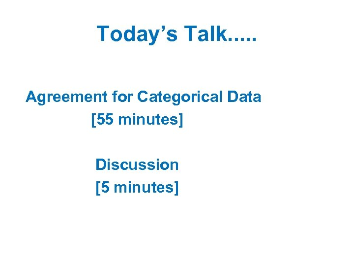 Today's Talk. . . Agreement for Categorical Data [55 minutes] Discussion [5 minutes]