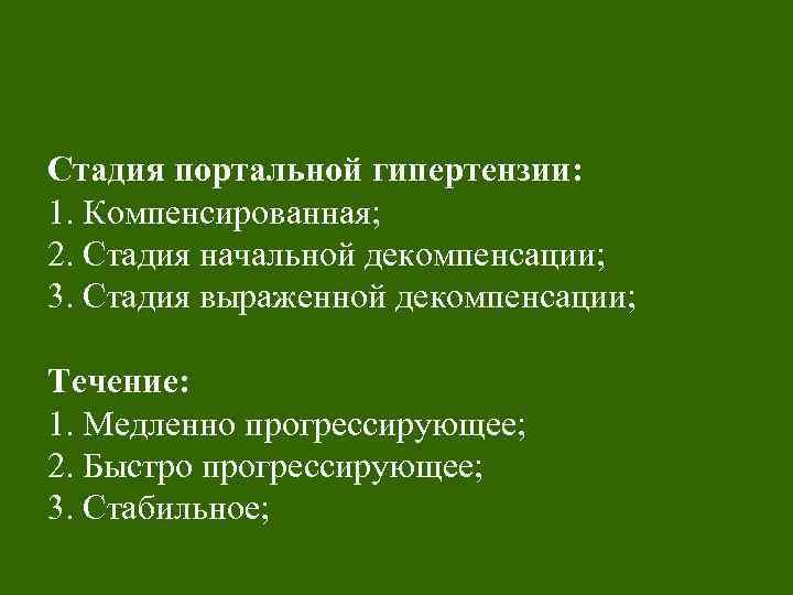 Стадия портальной гипертензии: 1. Компенсированная; 2. Стадия начальной декомпенсации; 3. Стадия выраженной декомпенсации; Течение: