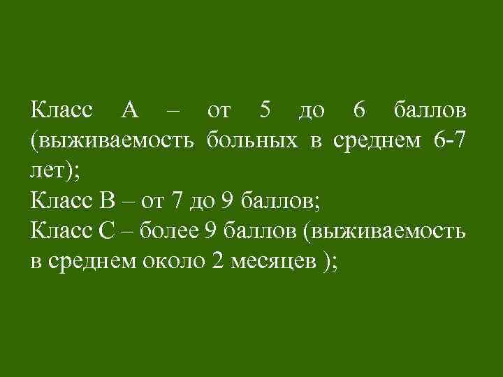 Класс А – от 5 до 6 баллов (выживаемость больных в среднем 6 -7