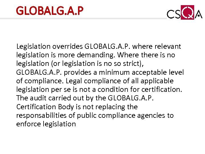 GLOBALG. A. P Legislation overrides GLOBALG. A. P. where relevant legislation is more demanding.