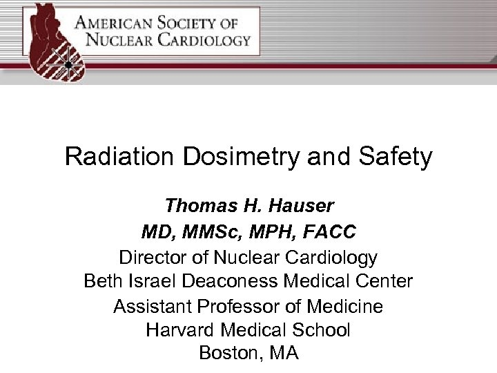Radiation Dosimetry and Safety Thomas H. Hauser MD, MMSc, MPH, FACC Director of Nuclear