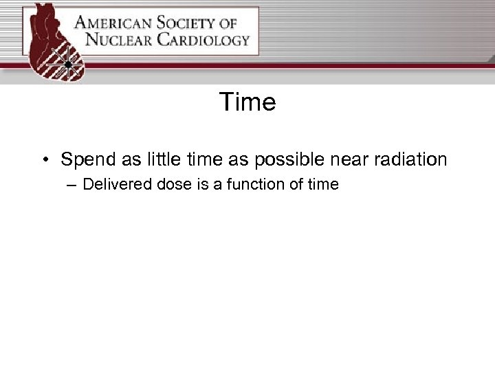 Time • Spend as little time as possible near radiation – Delivered dose is