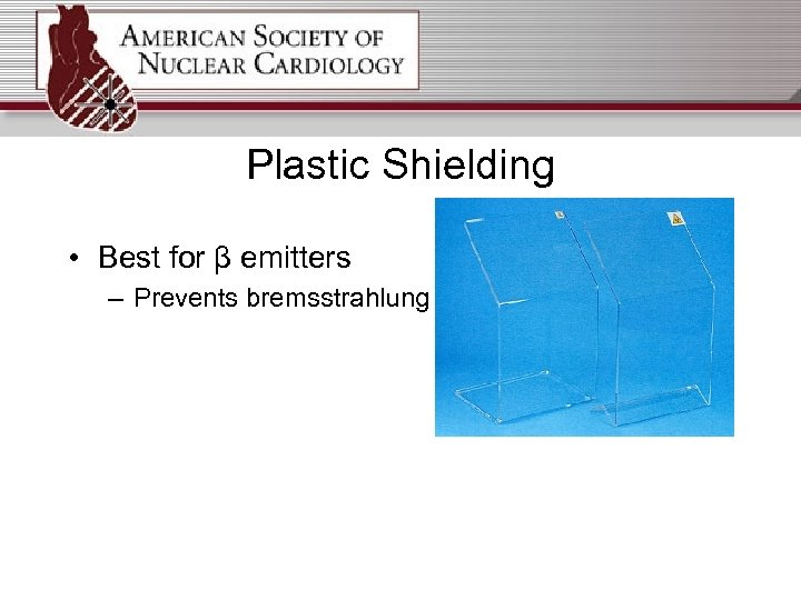 Plastic Shielding • Best for β emitters – Prevents bremsstrahlung