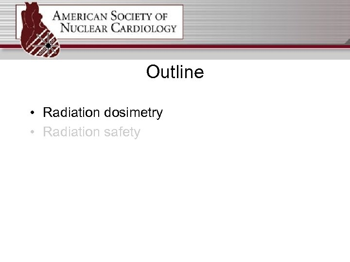 Outline • Radiation dosimetry • Radiation safety