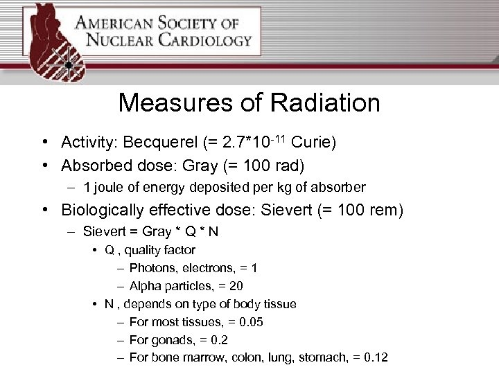 Measures of Radiation • Activity: Becquerel (= 2. 7*10 -11 Curie) • Absorbed dose: