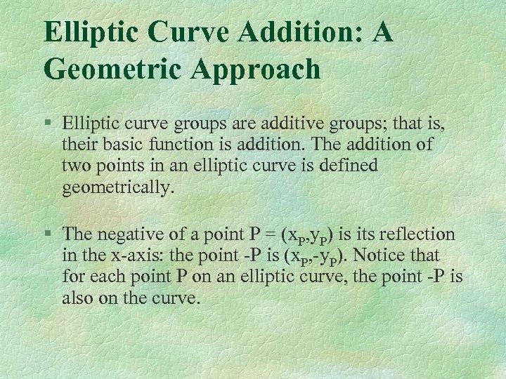 Elliptic Curve Addition: A Geometric Approach § Elliptic curve groups are additive groups; that