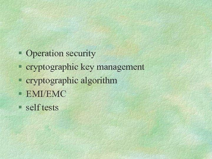 § § § Operation security cryptographic key management cryptographic algorithm EMI/EMC self tests