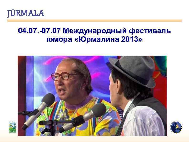 04. 07. -07. 07 Международный фестиваль юмора «Юрмалина 2013»