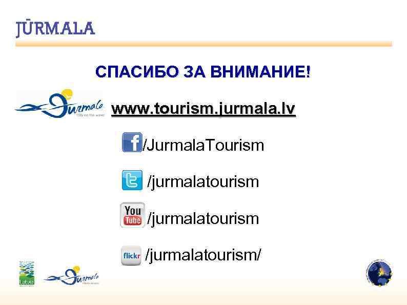 СПАСИБО ЗА ВНИМАНИЕ! www. tourism. jurmala. lv /Jurmala. Tourism /jurmalatourism/