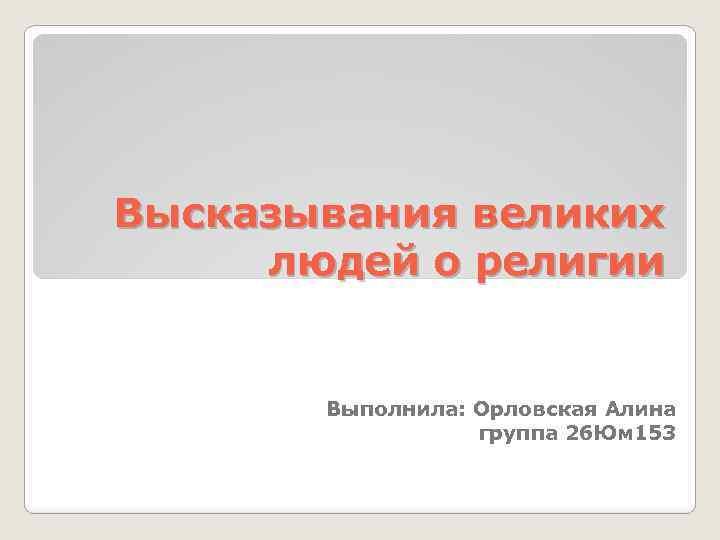Высказывания великих людей о религии Выполнила: Орловская Алина группа 26 Юм 153