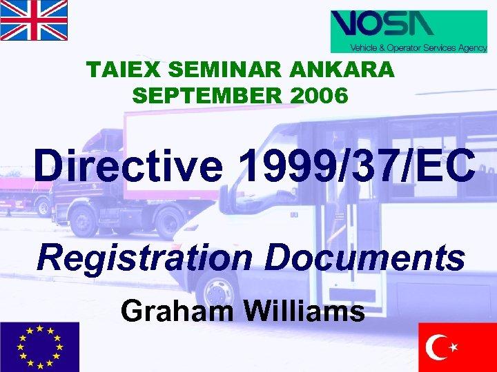 TAIEX SEMINAR ANKARA SEPTEMBER 2006 Directive 1999/37/EC Registration Documents Graham Williams
