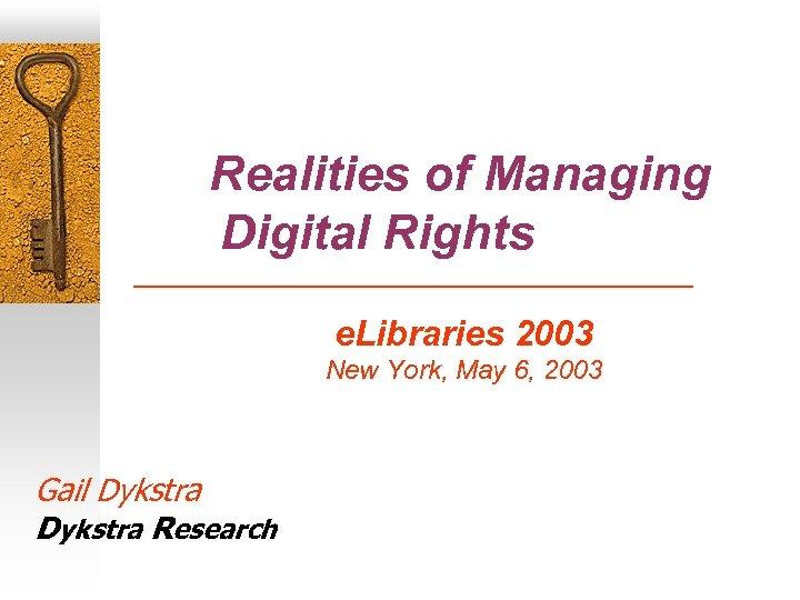 Realities of Managing Digital Rights e. Libraries 2003 New York, May 6, 2003 Gail