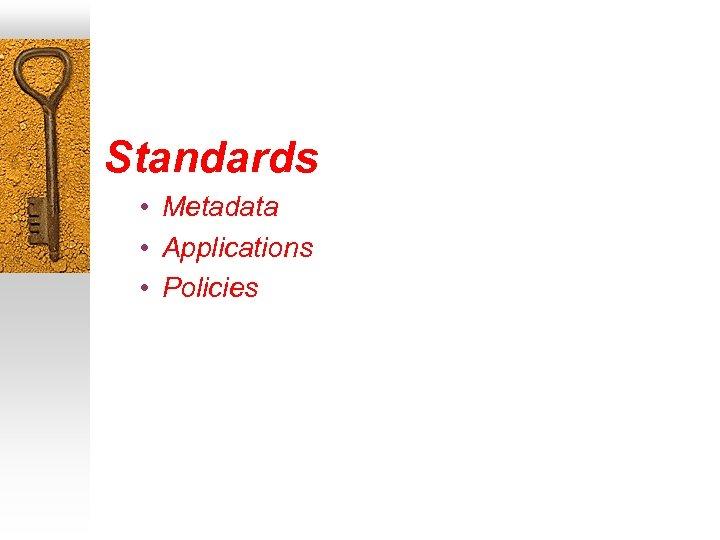 Standards • Metadata • Applications • Policies