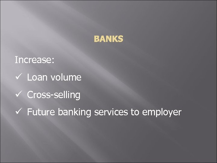 BANKS Increase: ü Loan volume ü Cross-selling ü Future banking services to employer