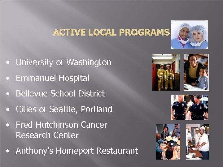 ACTIVE LOCAL PROGRAMS • University of Washington • Emmanuel Hospital • Bellevue School District