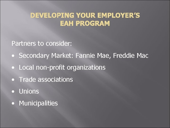 DEVELOPING YOUR EMPLOYER'S EAH PROGRAM Partners to consider: • Secondary Market: Fannie Mae, Freddie