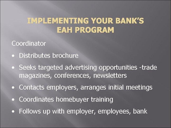IMPLEMENTING YOUR BANK'S EAH PROGRAM Coordinator • Distributes brochure • Seeks targeted advertising opportunities