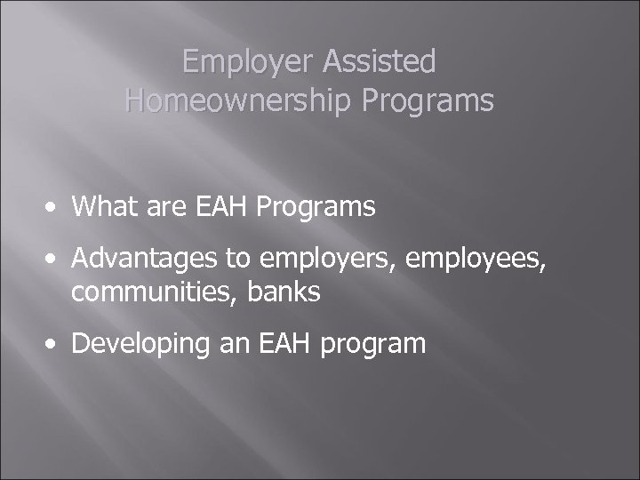 Employer Assisted Homeownership Programs • What are EAH Programs • Advantages to employers, employees,