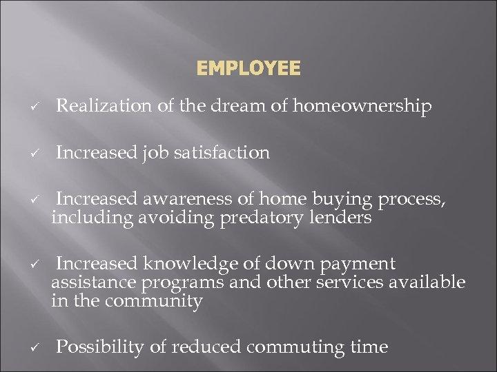 EMPLOYEE ü Realization of the dream of homeownership ü Increased job satisfaction ü ü