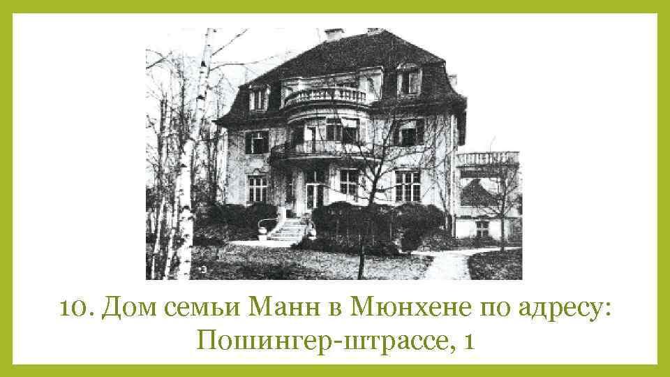 10. Дом семьи Манн в Мюнхене по адресу: Пошингер-штрассе, 1