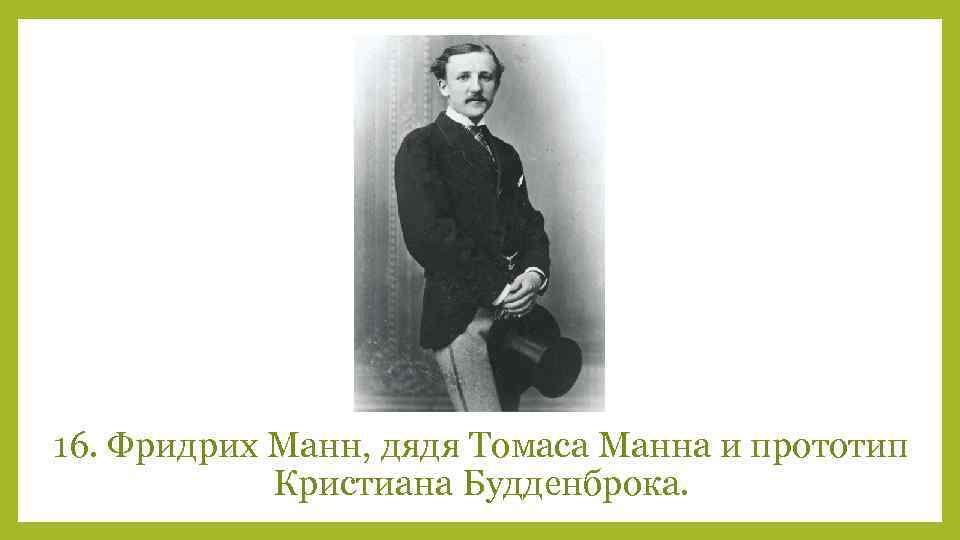 16. Фридрих Манн, дядя Томаса Манна и прототип Кристиана Будденброка.