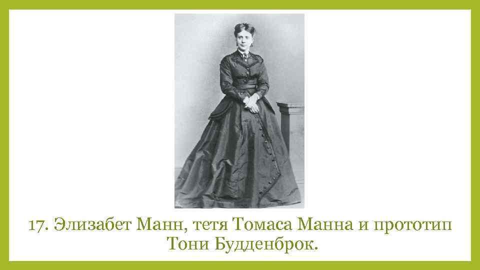 17. Элизабет Манн, тетя Томаса Манна и прототип Тони Будденброк.
